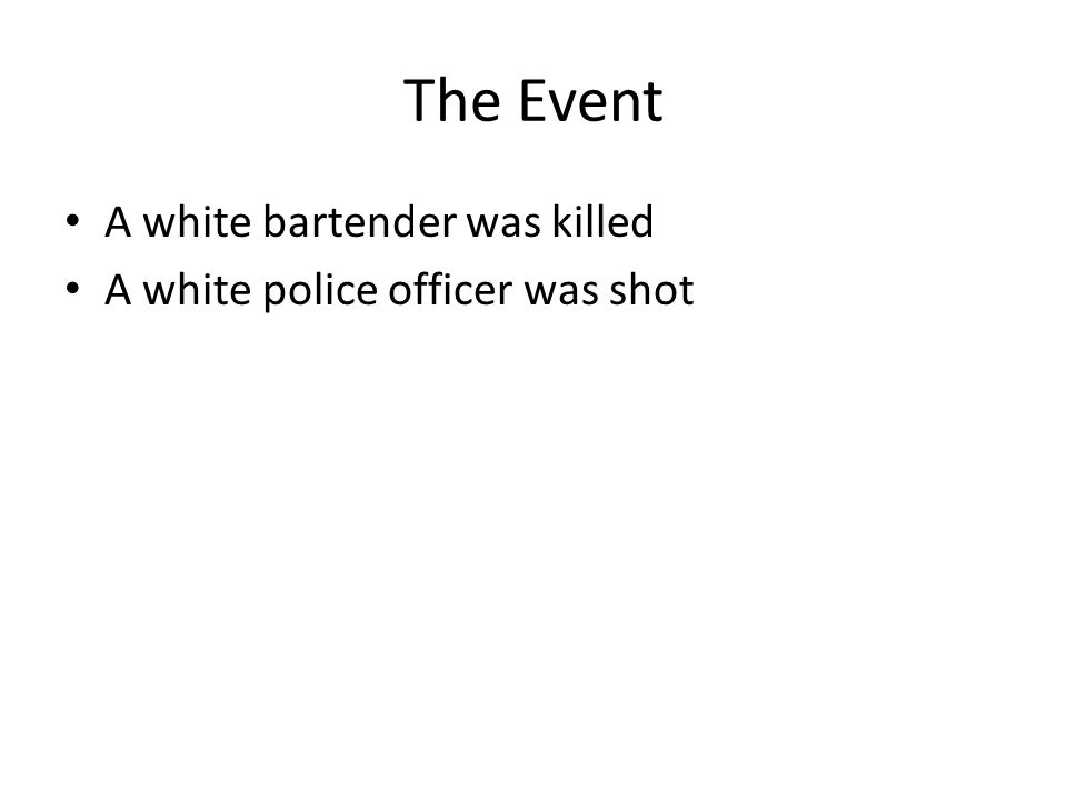 The Event A white bartender was killed A white police officer was shot