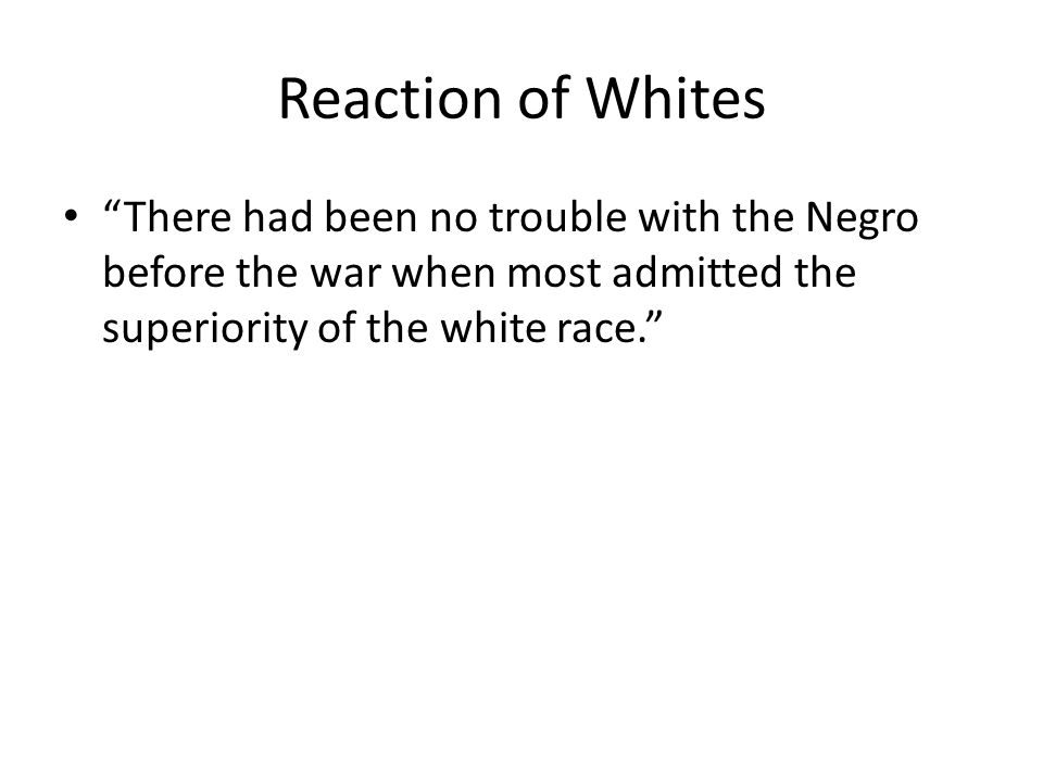 Reaction of Whites There had been no trouble with the Negro before the war when most admitted the superiority of the white race.