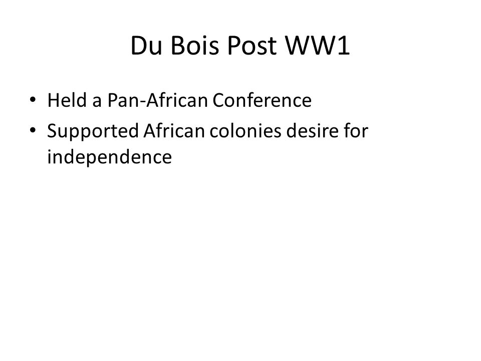 Du Bois Post WW1 Held a Pan-African Conference Supported African colonies desire for independence