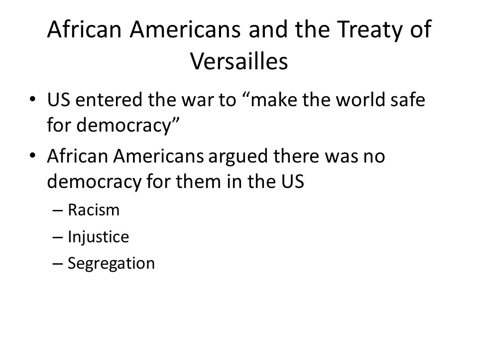 African Americans and the Treaty of Versailles US entered the war to make the world safe for democracy African Americans argued there was no democracy for them in the US – Racism – Injustice – Segregation