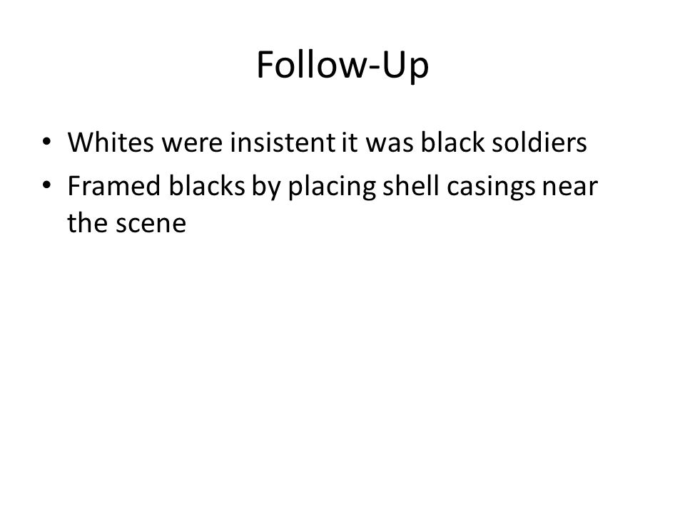 Follow-Up Whites were insistent it was black soldiers Framed blacks by placing shell casings near the scene