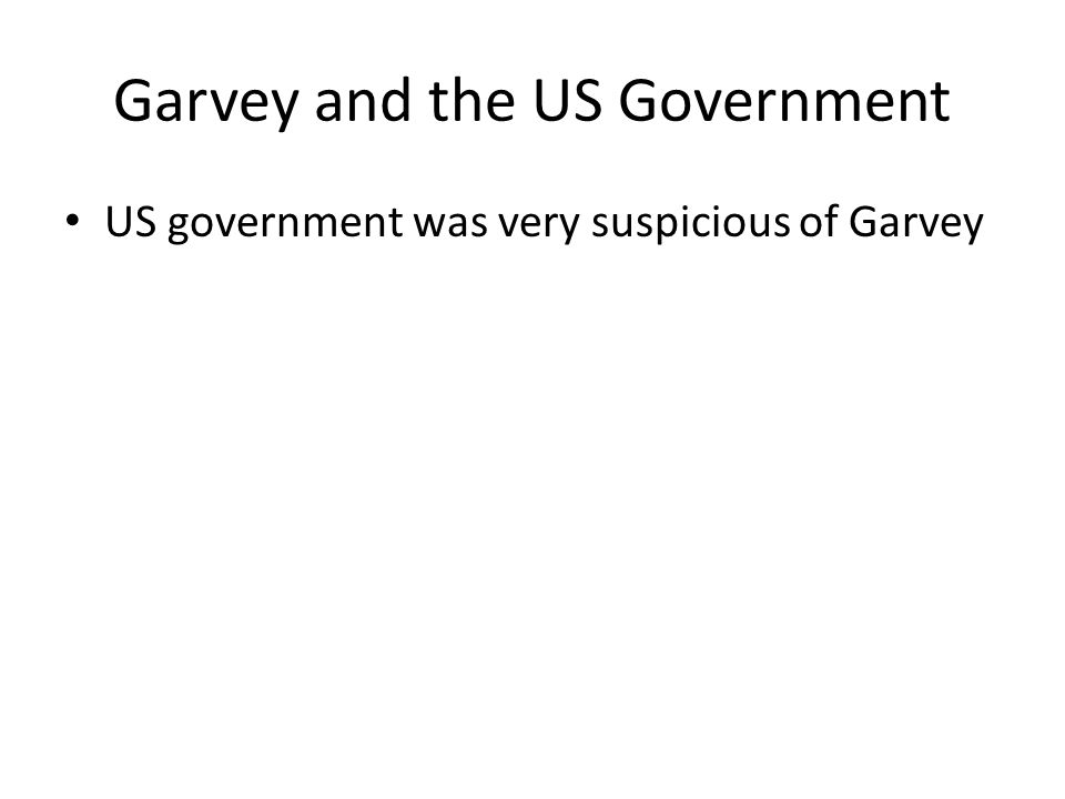 Garvey and the US Government US government was very suspicious of Garvey