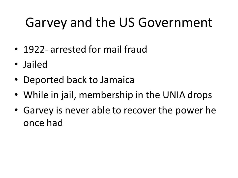 Garvey and the US Government 1922- arrested for mail fraud Jailed Deported back to Jamaica While in jail, membership in the UNIA drops Garvey is never able to recover the power he once had