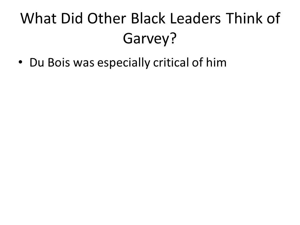 What Did Other Black Leaders Think of Garvey Du Bois was especially critical of him