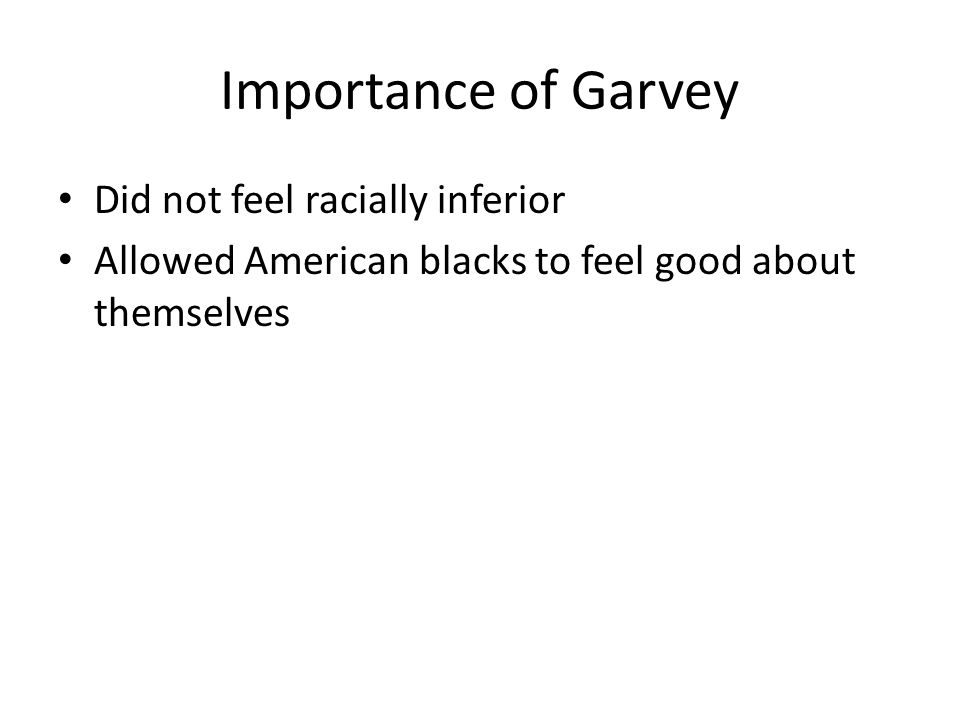 Importance of Garvey Did not feel racially inferior Allowed American blacks to feel good about themselves