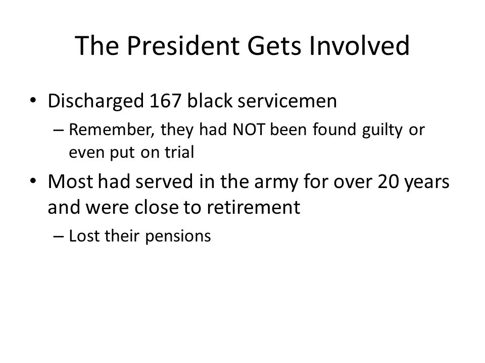 The President Gets Involved Discharged 167 black servicemen – Remember, they had NOT been found guilty or even put on trial Most had served in the army for over 20 years and were close to retirement – Lost their pensions