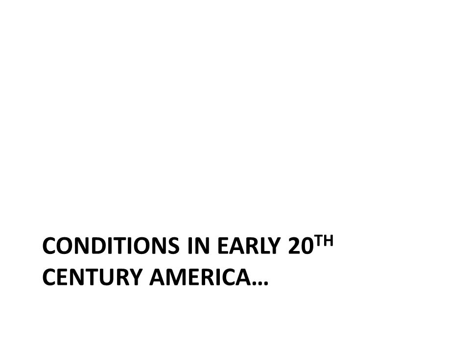 CONDITIONS IN EARLY 20 TH CENTURY AMERICA…