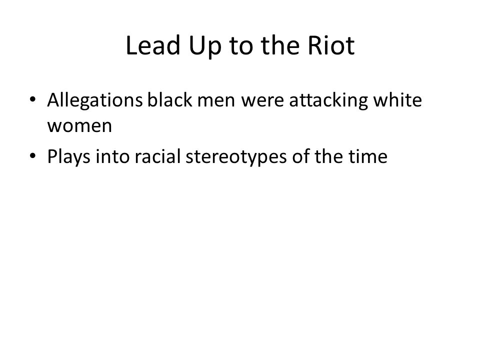 Lead Up to the Riot Allegations black men were attacking white women Plays into racial stereotypes of the time