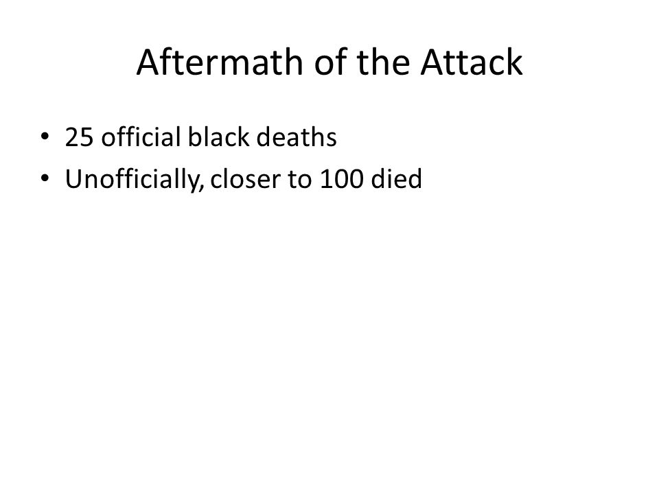 Aftermath of the Attack 25 official black deaths Unofficially, closer to 100 died