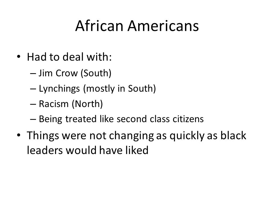 African Americans Had to deal with: – Jim Crow (South) – Lynchings (mostly in South) – Racism (North) – Being treated like second class citizens Things were not changing as quickly as black leaders would have liked