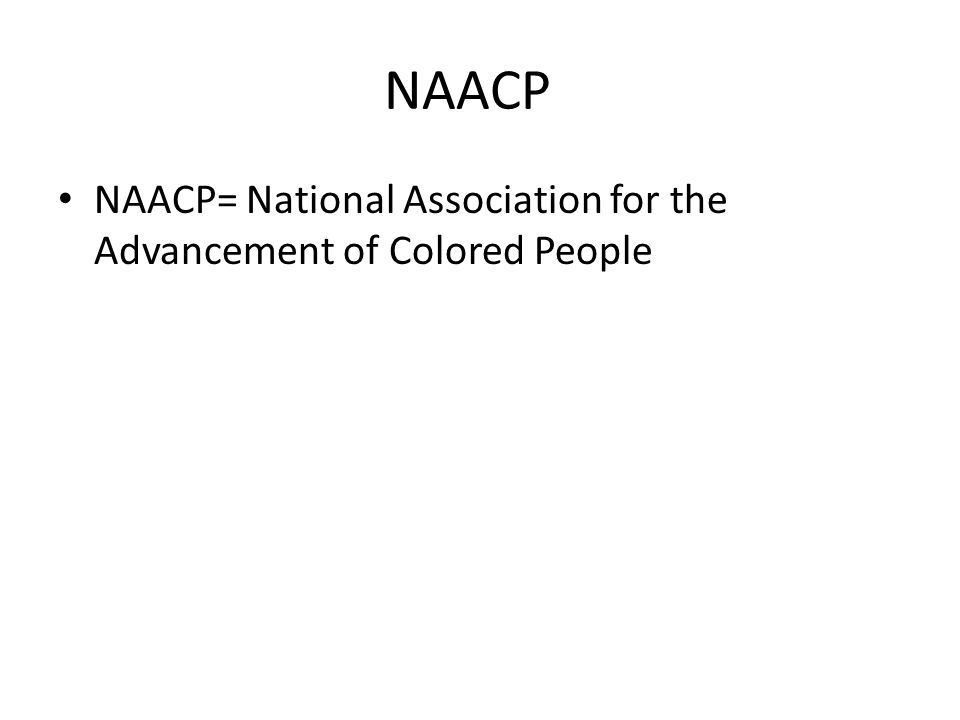 NAACP NAACP= National Association for the Advancement of Colored People