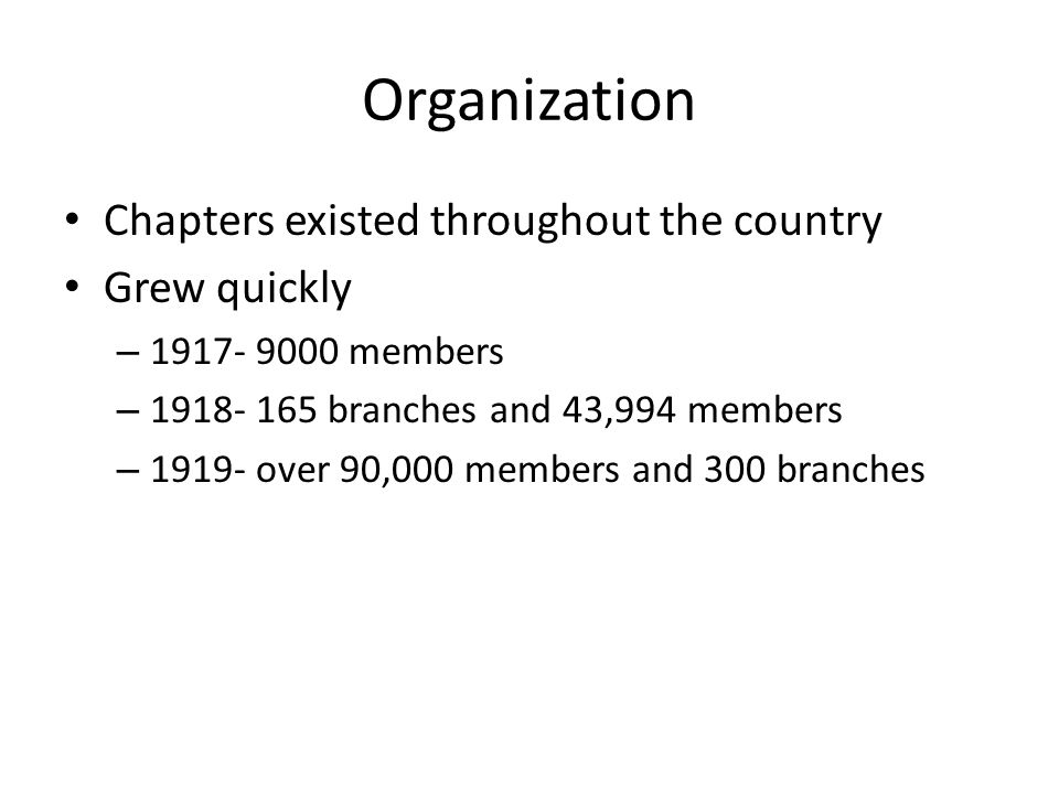 Organization Chapters existed throughout the country Grew quickly – 1917- 9000 members – 1918- 165 branches and 43,994 members – 1919- over 90,000 members and 300 branches