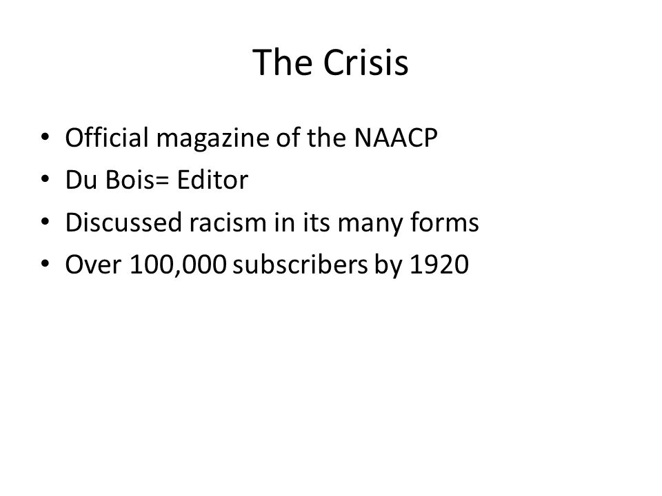 Official magazine of the NAACP Du Bois= Editor Discussed racism in its many forms Over 100,000 subscribers by 1920