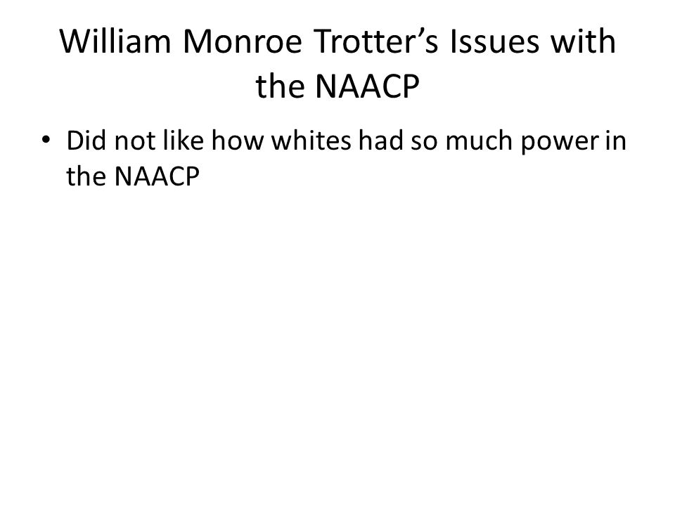 William Monroe Trotter's Issues with the NAACP Did not like how whites had so much power in the NAACP
