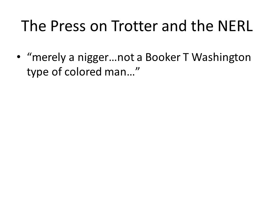 The Press on Trotter and the NERL merely a nigger…not a Booker T Washington type of colored man…