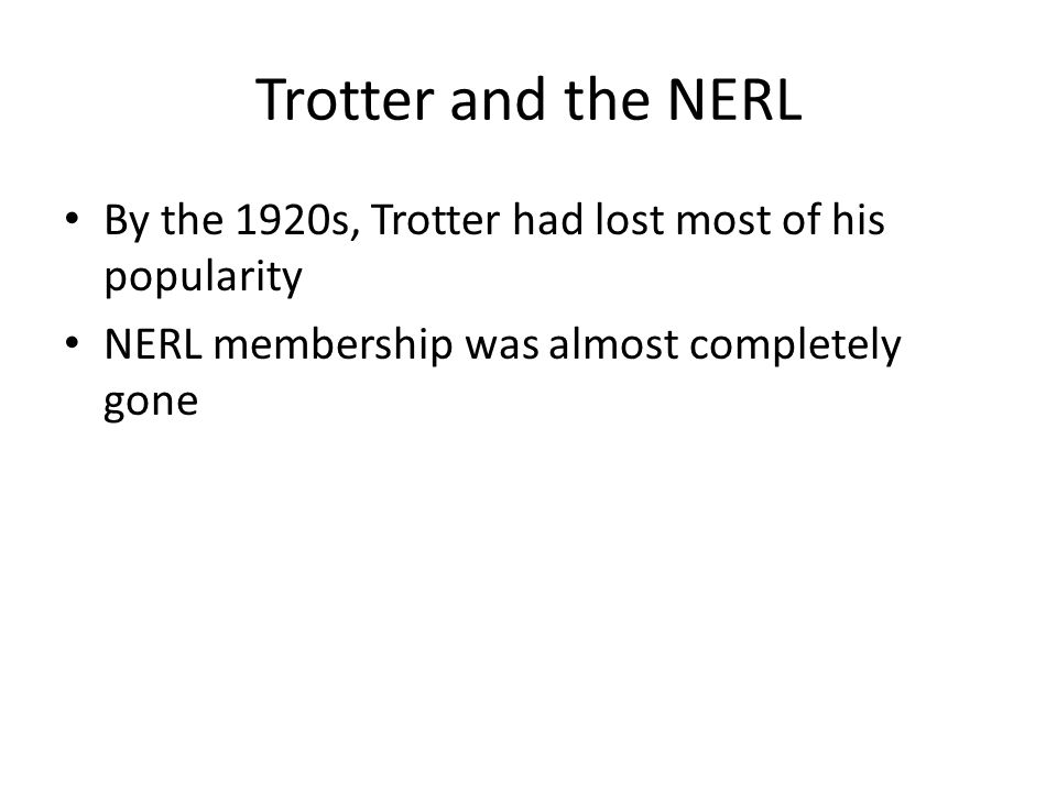 Trotter and the NERL By the 1920s, Trotter had lost most of his popularity NERL membership was almost completely gone