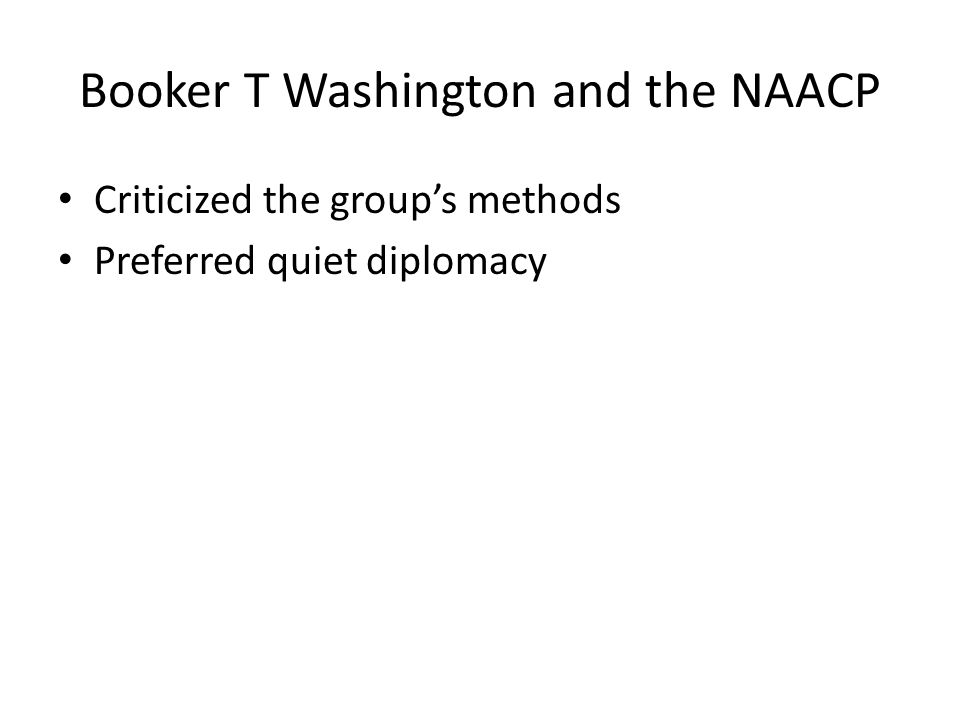 Booker T Washington and the NAACP Criticized the group's methods Preferred quiet diplomacy