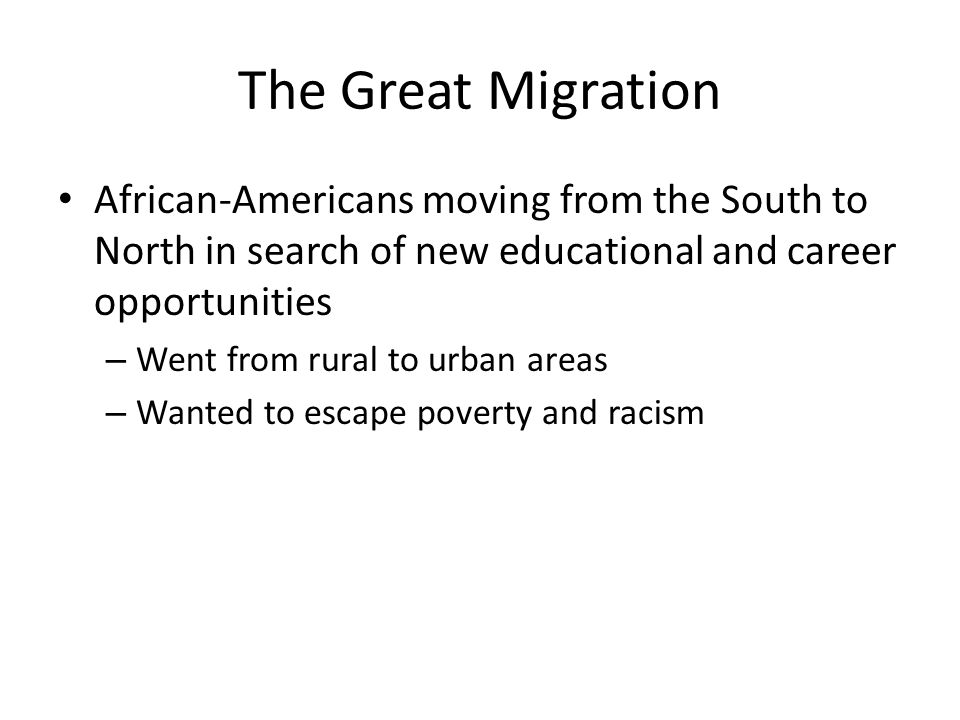 The Great Migration African-Americans moving from the South to North in search of new educational and career opportunities – Went from rural to urban areas – Wanted to escape poverty and racism