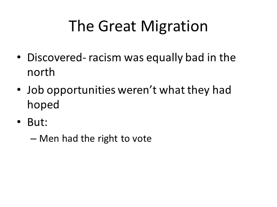 The Great Migration Discovered- racism was equally bad in the north Job opportunities weren't what they had hoped But: – Men had the right to vote