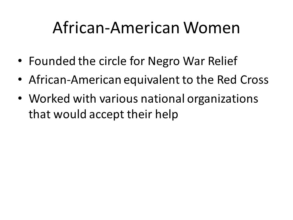 African-American Women Founded the circle for Negro War Relief African-American equivalent to the Red Cross Worked with various national organizations that would accept their help