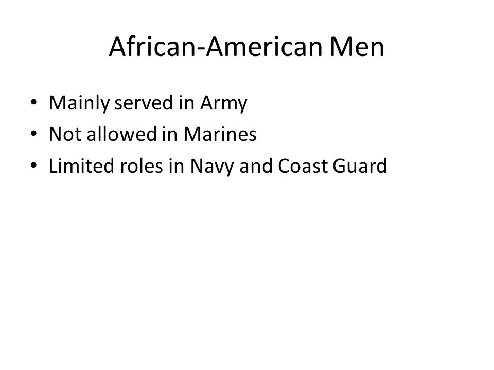 African-American Men Mainly served in Army Not allowed in Marines Limited roles in Navy and Coast Guard