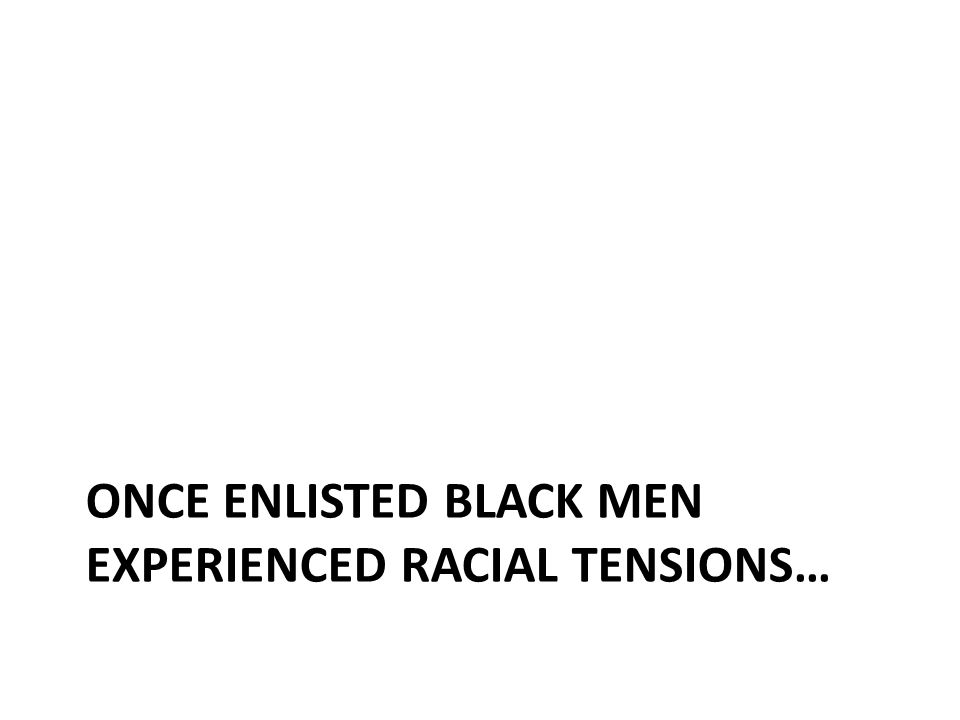 ONCE ENLISTED BLACK MEN EXPERIENCED RACIAL TENSIONS…