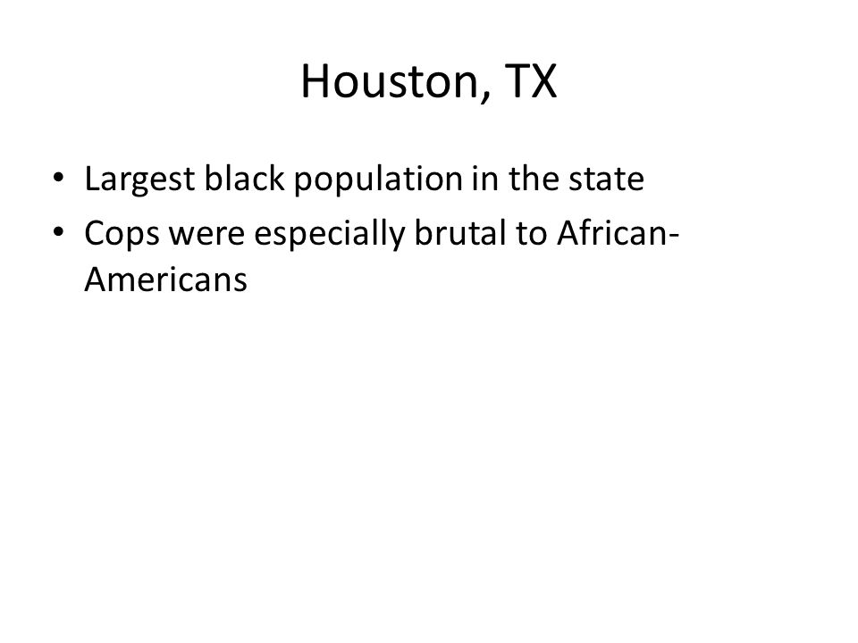 Houston, TX Largest black population in the state Cops were especially brutal to African- Americans