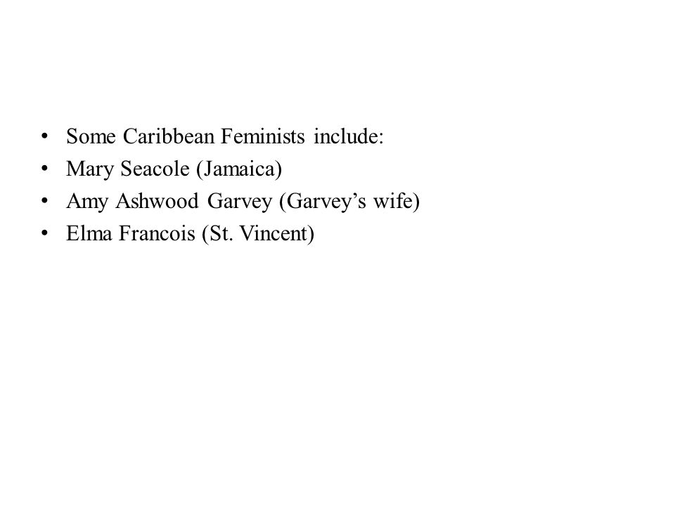 Some Caribbean Feminists include: Mary Seacole (Jamaica) Amy Ashwood Garvey (Garvey's wife) Elma Francois (St. Vincent)