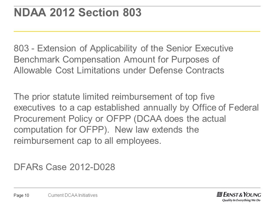 Current DCAA Initiatives Page 10 NDAA 2012 Section 803 803 - Extension of Applicability of the Senior Executive Benchmark Compensation Amount for Purposes of Allowable Cost Limitations under Defense Contracts The prior statute limited reimbursement of top five executives to a cap established annually by Office of Federal Procurement Policy or OFPP (DCAA does the actual computation for OFPP).