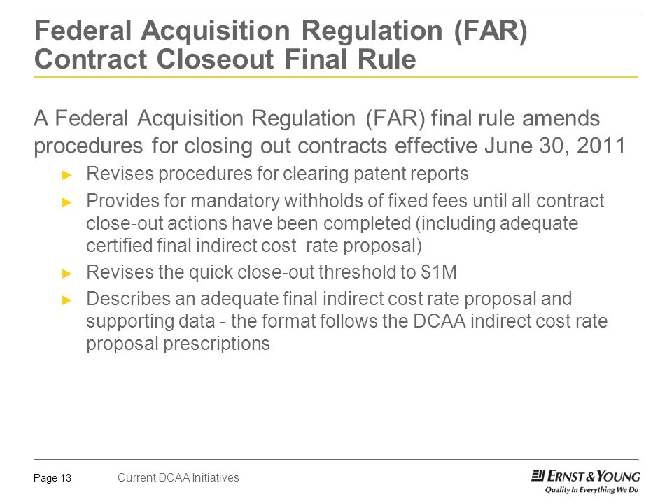 Current DCAA Initiatives Page 13 Federal Acquisition Regulation (FAR) Contract Closeout Final Rule A Federal Acquisition Regulation (FAR) final rule amends procedures for closing out contracts effective June 30, 2011 ► Revises procedures for clearing patent reports ► Provides for mandatory withholds of fixed fees until all contract close-out actions have been completed (including adequate certified final indirect cost rate proposal) ► Revises the quick close-out threshold to $1M ► Describes an adequate final indirect cost rate proposal and supporting data - the format follows the DCAA indirect cost rate proposal prescriptions