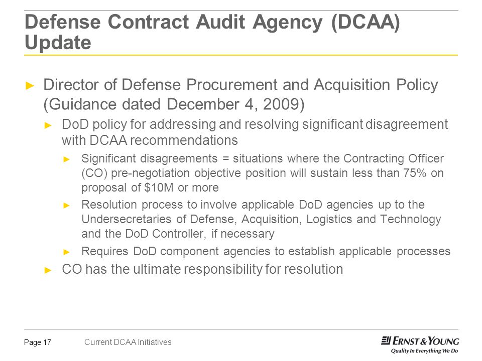 Current DCAA Initiatives Page 17 Defense Contract Audit Agency (DCAA) Update ► Director of Defense Procurement and Acquisition Policy (Guidance dated December 4, 2009) ► DoD policy for addressing and resolving significant disagreement with DCAA recommendations ► Significant disagreements = situations where the Contracting Officer (CO) pre-negotiation objective position will sustain less than 75% on proposal of $10M or more ► Resolution process to involve applicable DoD agencies up to the Undersecretaries of Defense, Acquisition, Logistics and Technology and the DoD Controller, if necessary ► Requires DoD component agencies to establish applicable processes ► CO has the ultimate responsibility for resolution