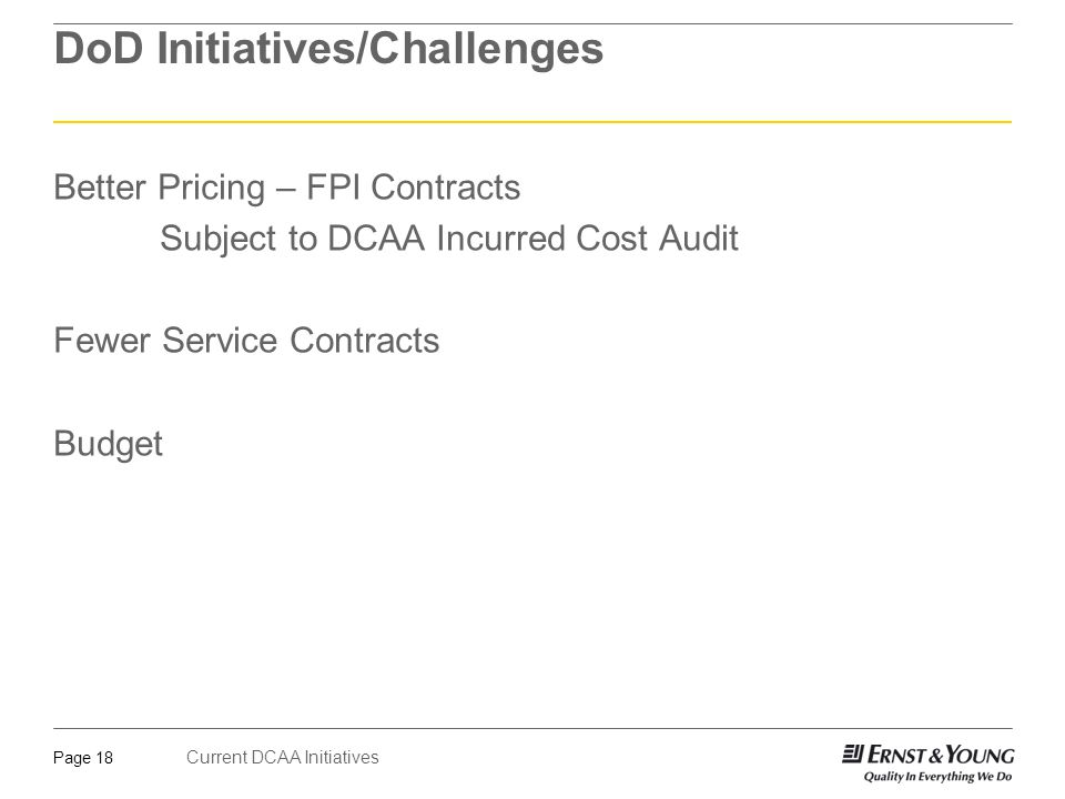 Current DCAA Initiatives Page 18 DoD Initiatives/Challenges Better Pricing – FPI Contracts Subject to DCAA Incurred Cost Audit Fewer Service Contracts
