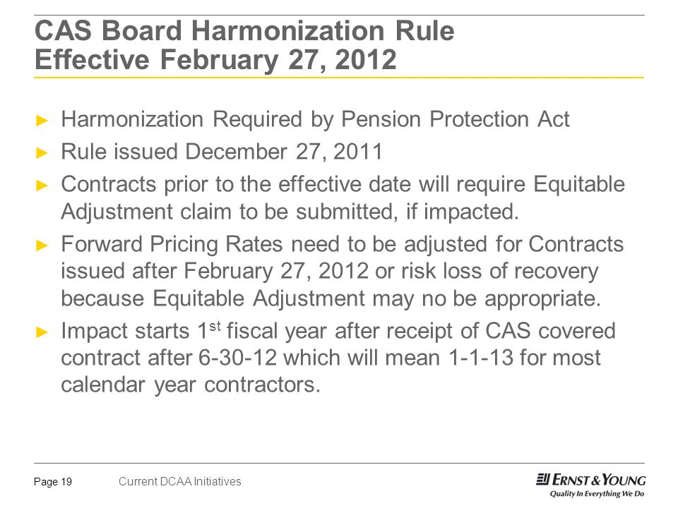 Current DCAA Initiatives Page 20 CAS Board Harmonization Rule Effective February 27, 2012 ► Impact is phased in over four years ► 25% in 2014 ► 50% in 2015 ► 75% in 2016 ► 100% in 2017 and later ► Harmonization shorten amortization period for Gains/Losses from 15 years to 10 years ► Results of PPA/Harmonization: ► More Cost on Programs ► More complex auditing required