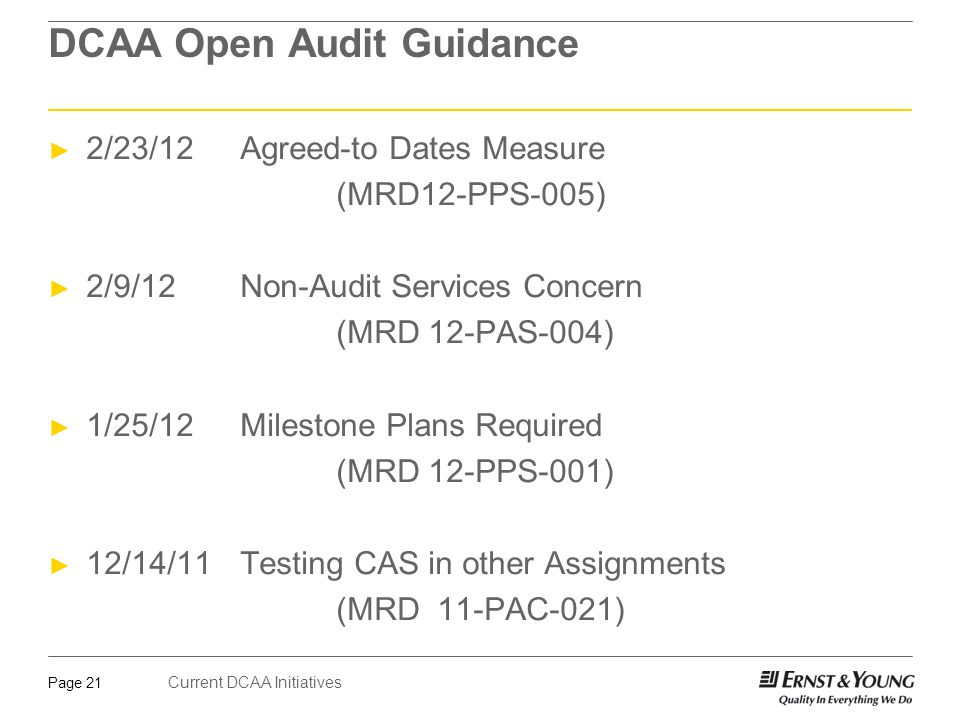 Current DCAA Initiatives Page 21 DCAA Open Audit Guidance ► 2/23/12Agreed-to Dates Measure (MRD12-PPS-005) ► 2/9/12Non-Audit Services Concern (MRD 12-PAS-004) ► 1/25/12Milestone Plans Required (MRD 12-PPS-001) ► 12/14/11 Testing CAS in other Assignments (MRD 11-PAC-021)