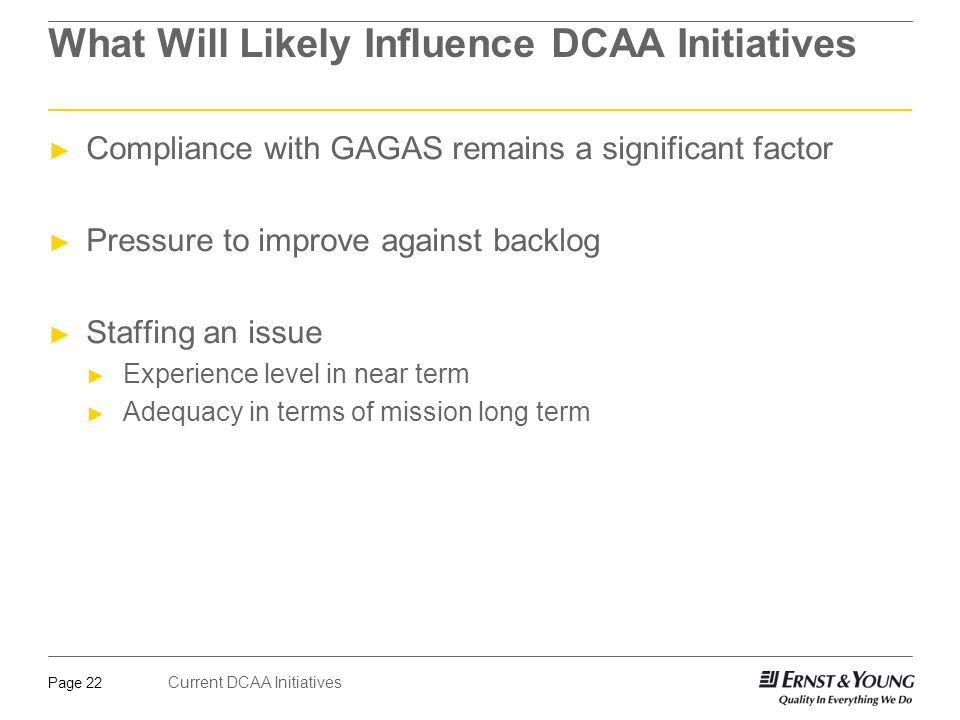 Current DCAA Initiatives Page 22 What Will Likely Influence DCAA Initiatives ► Compliance with GAGAS remains a significant factor ► Pressure to improv