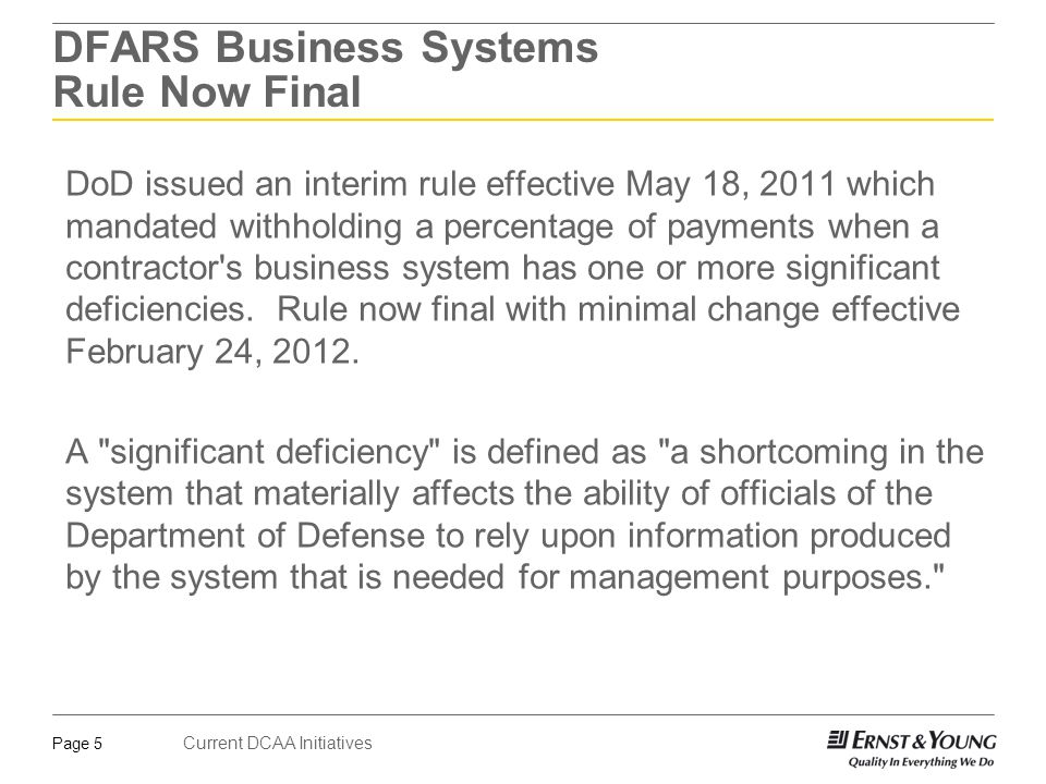 Current DCAA Initiatives Page 5 DFARS Business Systems Rule Now Final DoD issued an interim rule effective May 18, 2011 which mandated withholding a percentage of payments when a contractor s business system has one or more significant deficiencies.