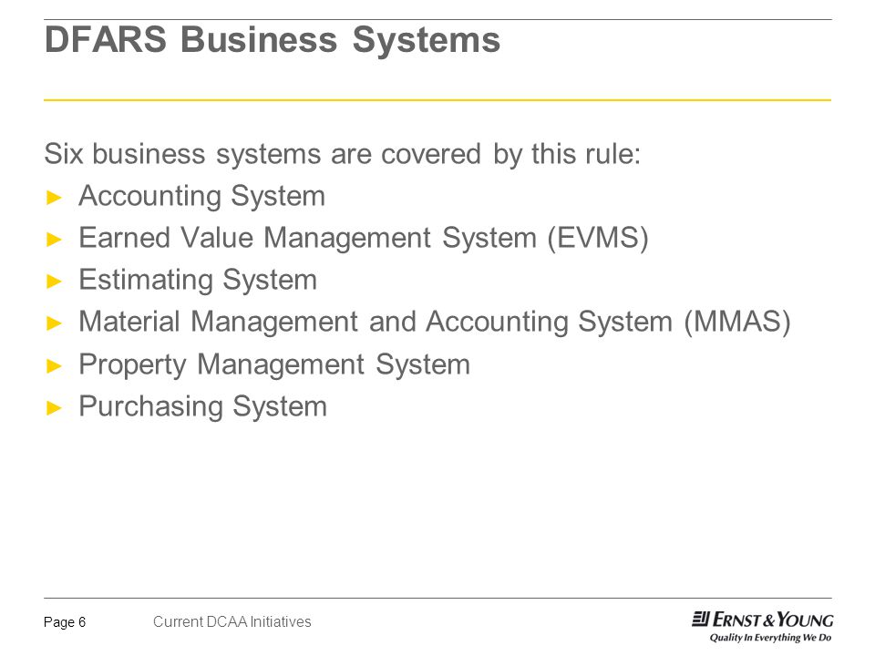 Current DCAA Initiatives Page 7 DFARS Business Systems Allows the Government to impose withholds for business system(s) with significant deficiencies ► Five percent (5%) for significant deficiencies in a single contractor business system ► Total payment withholds are not to exceed 10% Payments could be withheld on-- ► Interim payments under-- ► Cost-reimbursement contracts; ► Incentive type contracts; ► Time-and-materials contracts; ► Labor-hour contracts; ► Progress payments; and ► Performance-based payments.