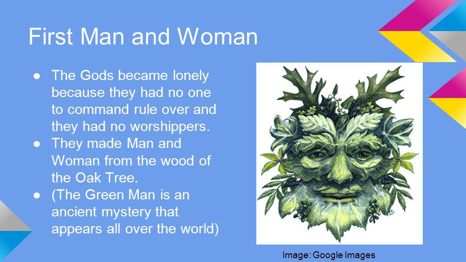First Man and Woman ●The Gods became lonely because they had no one to command rule over and they had no worshippers.