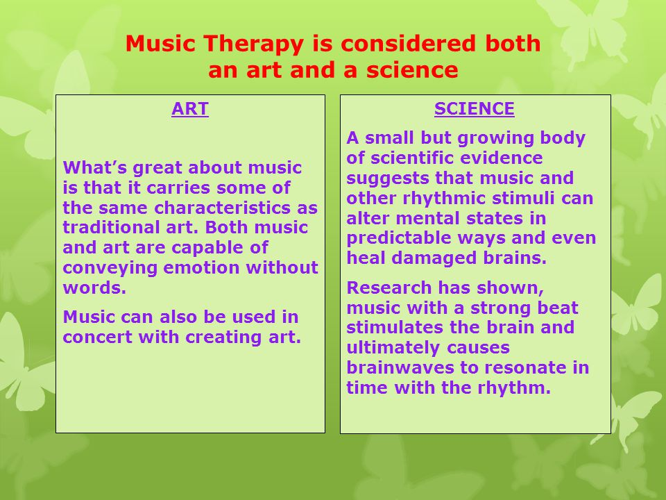 Music Therapy is considered both an art and a science ART What's great about music is that it carries some of the same characteristics as traditional art.