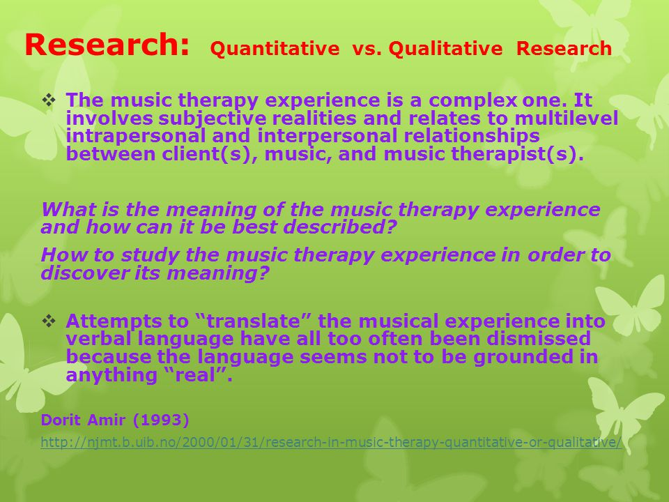 Research: Quantitative vs. Qualitative Research  The music therapy experience is a complex one. It involves subjective realities and relates to multi