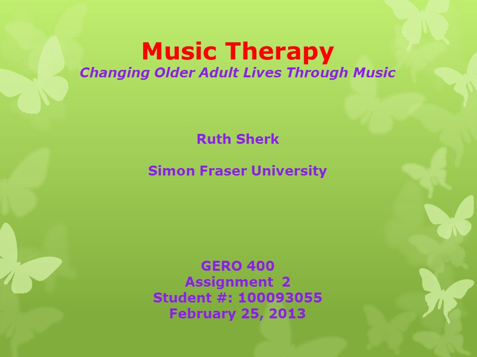 Music Therapy Changing Older Adult Lives Through Music Ruth Sherk Simon Fraser University GERO 400 Assignment 2 Student #: 100093055 February 25, 2013