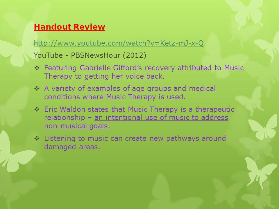 Handout Review http://www.youtube.com/watch v=Ketz-mJ-x-Q YouTube - PBSNewsHour (2012)  Featuring Gabrielle Gifford's recovery attributed to Music Therapy to getting her voice back.