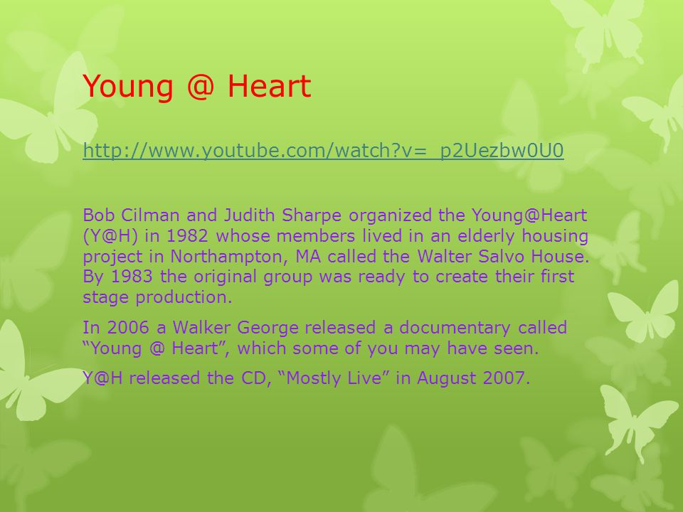Young @ Heart http://www.youtube.com/watch?v=_p2Uezbw0U0 Bob Cilman and Judith Sharpe organized the Young@Heart (Y@H) in 1982 whose members lived in a