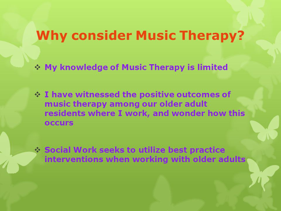 Why consider Music Therapy?  My knowledge of Music Therapy is limited  I have witnessed the positive outcomes of music therapy among our older adult