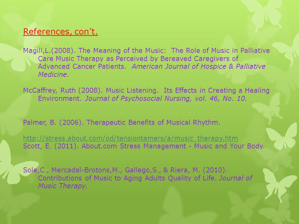 References, con't. Magill,L.(2008). The Meaning of the Music: The Role of Music in Palliative Care Music Therapy as Perceived by Bereaved Caregivers o