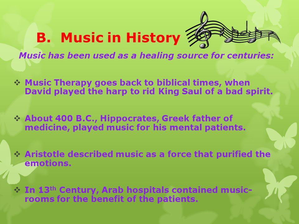 B. Music in History Music has been used as a healing source for centuries:  Music Therapy goes back to biblical times, when David played the harp to