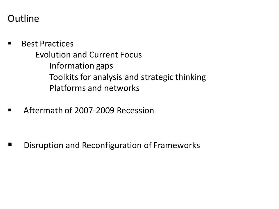 Outline  Best Practices Evolution and Current Focus Information gaps Toolkits for analysis and strategic thinking Platforms and networks  Aftermath of 2007-2009 Recession  Disruption and Reconfiguration of Frameworks