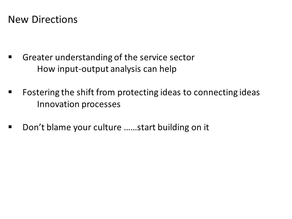New Directions  Greater understanding of the service sector How input-output analysis can help  Fostering the shift from protecting ideas to connecting ideas Innovation processes  Don't blame your culture ……start building on it