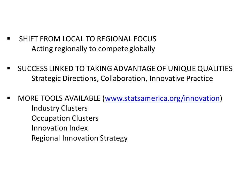  SHIFT FROM LOCAL TO REGIONAL FOCUS Acting regionally to compete globally  SUCCESS LINKED TO TAKING ADVANTAGE OF UNIQUE QUALITIES Strategic Directions, Collaboration, Innovative Practice  MORE TOOLS AVAILABLE (www.statsamerica.org/innovation)www.statsamerica.org/innovation Industry Clusters Occupation Clusters Innovation Index Regional Innovation Strategy