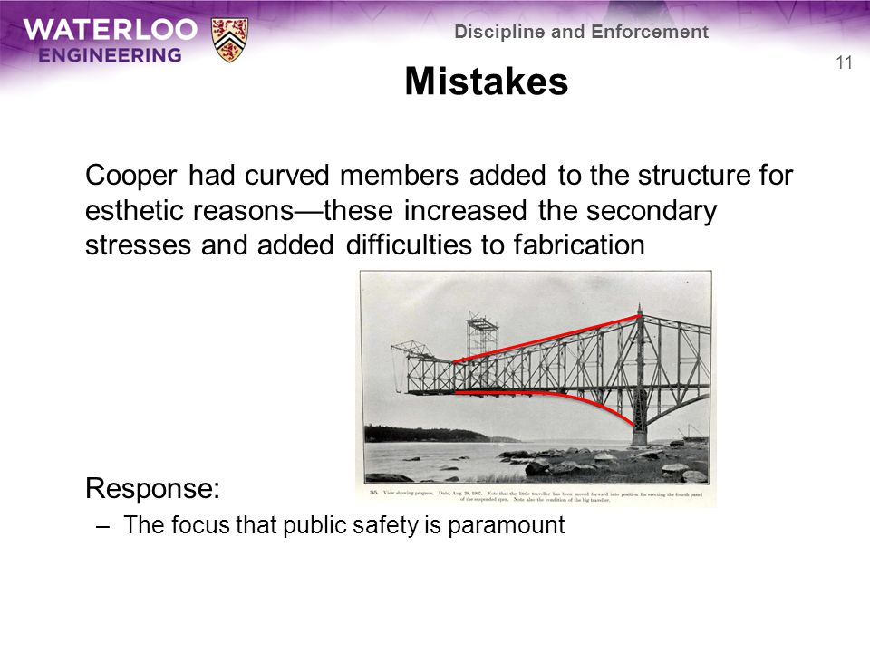 Mistakes Cooper had curved members added to the structure for esthetic reasons—these increased the secondary stresses and added difficulties to fabrication Response: –The focus that public safety is paramount Discipline and Enforcement 11